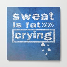 Sweat is fat Crying Gym Inspirational Typography Quote Metal Print