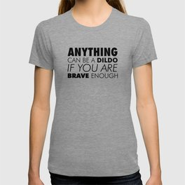 Anything can Be a Dildo if You're Brave Enough T-shirt