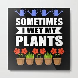 Sometimes I Wet My Plants Gardener Metal Print