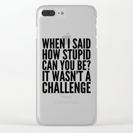 When I Said How Stupid Can You Be? It Wasn't a Challenge Clear iPhone Case