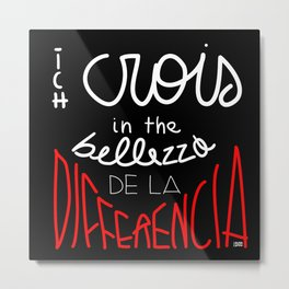 i believe in the beauty of difference/ich crois in the bellezza de la differencia Metal Print