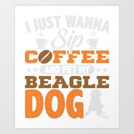 I Just Wanna Sip Coffee Pet My Beagle Art Print
