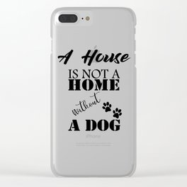 A House Is Not A Home Without A Dog Clear iPhone Case