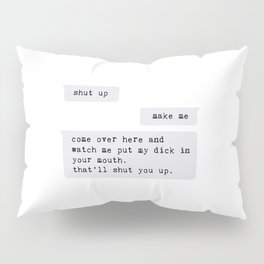 come over here and watch me put my dick in your mouth Pillow Sham