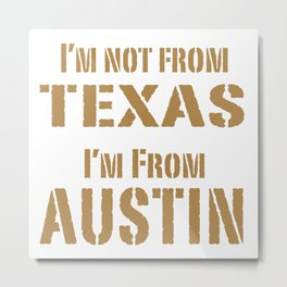 I'm not from Texas, I'm From Austin Metal Print