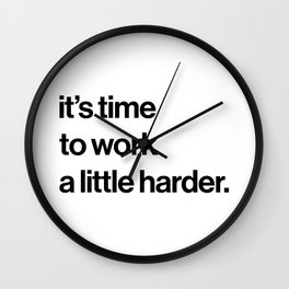 it's time to work a little harder. Wall Clock
