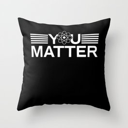 You Matter Science Chemistry Physics Throw Pillow