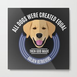All Dogs Were Created Equal - Then God Made Golden Retrievers Metal Print