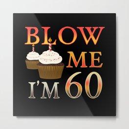 60th Brithday Gift funny Blow me Im 60 Metal Print