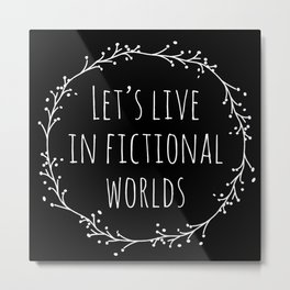Let's Live in Fictional Worlds - Inverted Metal Print