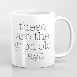 these are the good old days. Coffee Mug