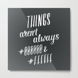 Things aren't always #000000 & #FFFFFF Metal Print