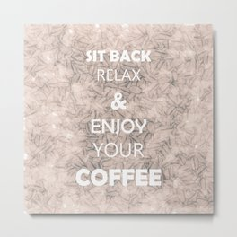 Sit Back Relax & Enjoy Your Coffee Metal Print