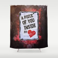 A piece of you inside my heart Shower Curtain