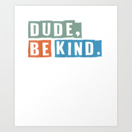 Dude Be Kind Tshirt,In a World Where You Can Be Anything Tee Art Print