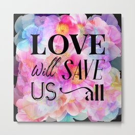 LOVE WILL SAVE US ALL -  a message for the world.  Metal Print