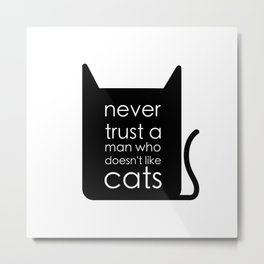 Never trust a man who doesn't like cats. Metal Print