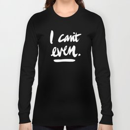 I Can't Even – White Ink Long Sleeve T-shirt