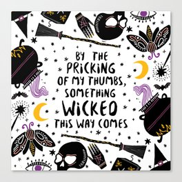 By the pricking of my thumbs, something wicked this way comes -Shakespeare, Macbeth Canvas Print