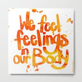 We feel feelings in our body Metal Print