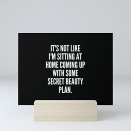 It s not like I m sitting at home coming up with some secret beauty plan Mini Art Print