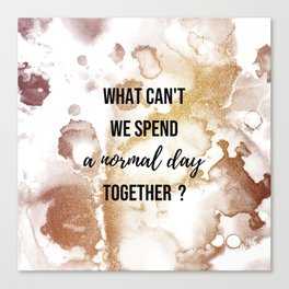 Why can't we spend a normal day together? - Movie quote collection Canvas Print