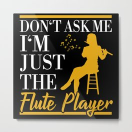 Don't Ask Me I'm Just The Flute Player Metal Print