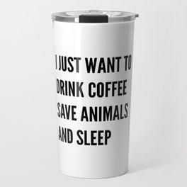I JUST WANT TO DRINK COFFEE SAVE ANIMALS AND SLEEP Travel Mug
