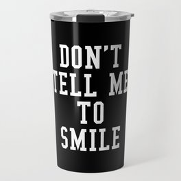 Don't Tell Me To Smile (Black & White) Travel Mug