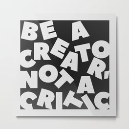 Be A Creator Not A Critic - Typography Metal Print