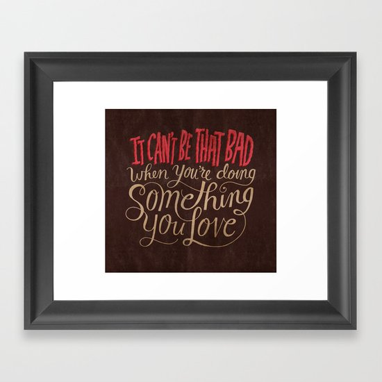It Can't Be That Bad When You're Doing Something You Love Framed Art Print