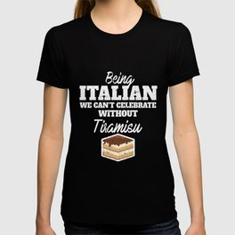 Being Italian we can't celebrate without Tiramisu   Graphic National food dish Desserts for Food Lov T-shirt