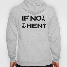 IF NOT NOW THEN WHEN? Hoody