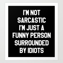 I'M NOT SARCASTIC I'M JUST A FUNNY PERSON SURROUNDED BY IDIOTS (Black & White) Art Print