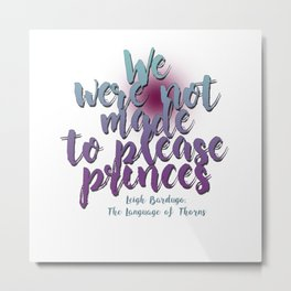 Not made to please princes | Leigh Bardugo Metal Print