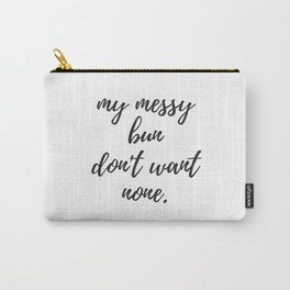 My Messy Bun Don't Want None Carry-All Pouch