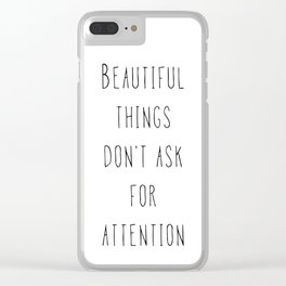 Beautiful things don't ask for attention Clear iPhone Case