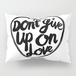 Don't Give Up On Love Pillow Sham