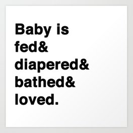 Fed&diapered&bathed&loved Art Print