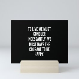 To live we must conquer incessantly we must have the courage to be happy Mini Art Print