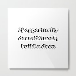 If opportunity doesn't knock, build a door. Metal Print