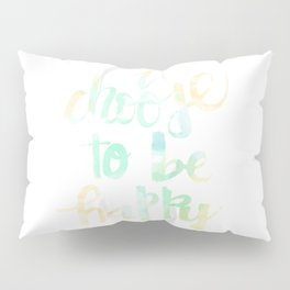 I Choose To Be Happy: watercolored Pillow Sham