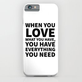 When You Love What You Have, You Have Everything You Need iPhone Case