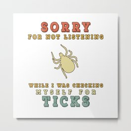 Lyme Disease Awareness - Sorry For Not Listening While Checking For Ticks Metal Print
