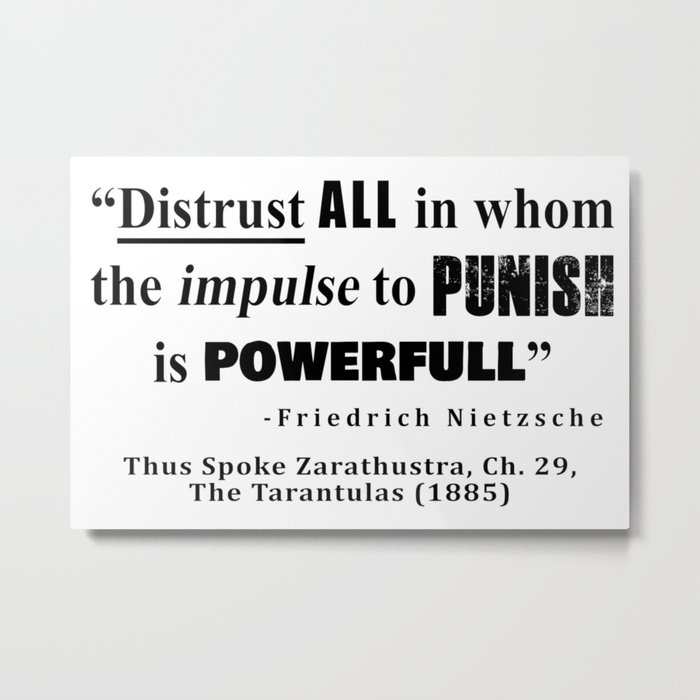 Distrust ALL in whom the impulse to punish is powerfull Metal Print