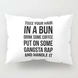 Toss Your Hair in a Bun, Coffee, Gangsta Rap & Handle It Pillow Sham