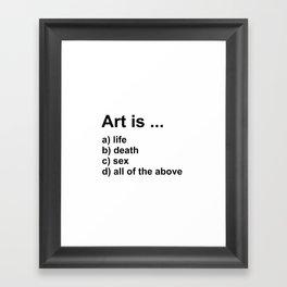 Art is ... a) life b) death c) sex d) all of the above Framed Art Print