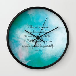 The snow goose need not bathe to make itself white. Neither need you do anything but be yourself. La Wall Clock