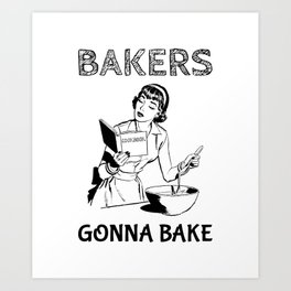 Bakers Gonna Bake Gift for Baking Hobbyists and Home Cooks Art Print