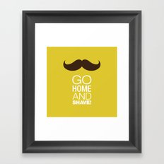 Go home and shave! Framed Art Print